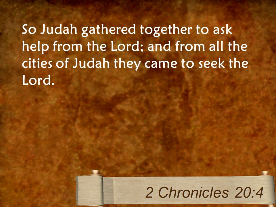 So Judah gathered together to ask help from the Lord; and from all the cities of Judah they came to seek the Lord. 2 Chronicles 20:4