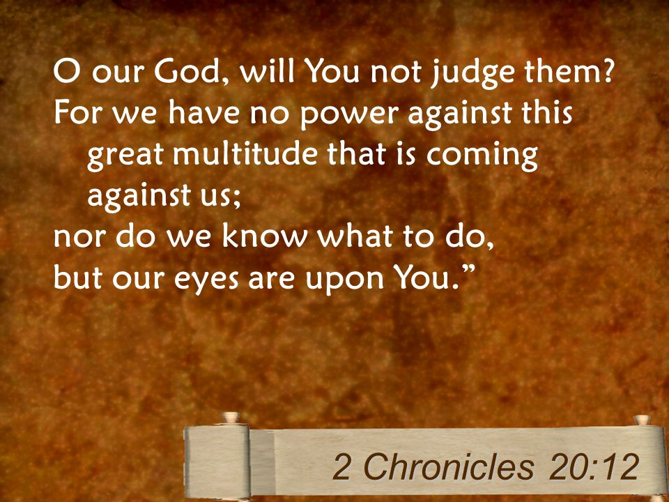 O our God, will You not judge them? For we have no power against this great multitude that is coming against us; nor do we know what to do, but our ey