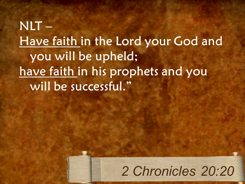 NLT – Have faith in the Lord your God and you will be upheld; have faith in his prophets and you will be successful.