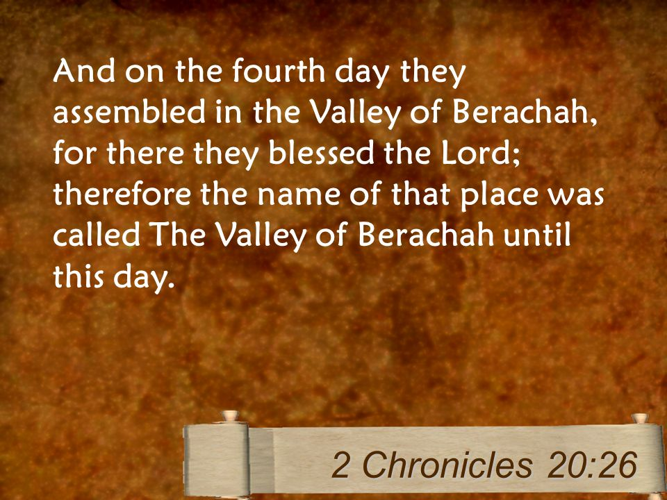 And on the fourth day they assembled in the Valley of Berachah, for there they blessed the Lord; therefore the name of that place was called The Valle