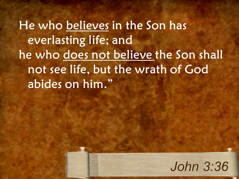 He who believes in the Son has everlasting life; and he who does not believe the Son shall not see life, but the wrath of God abides on him. John 3:36