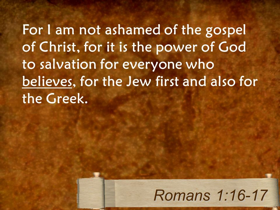For I am not ashamed of the gospel of Christ, for it is the power of God to salvation for everyone who believes, for the Jew first and also for the Gr