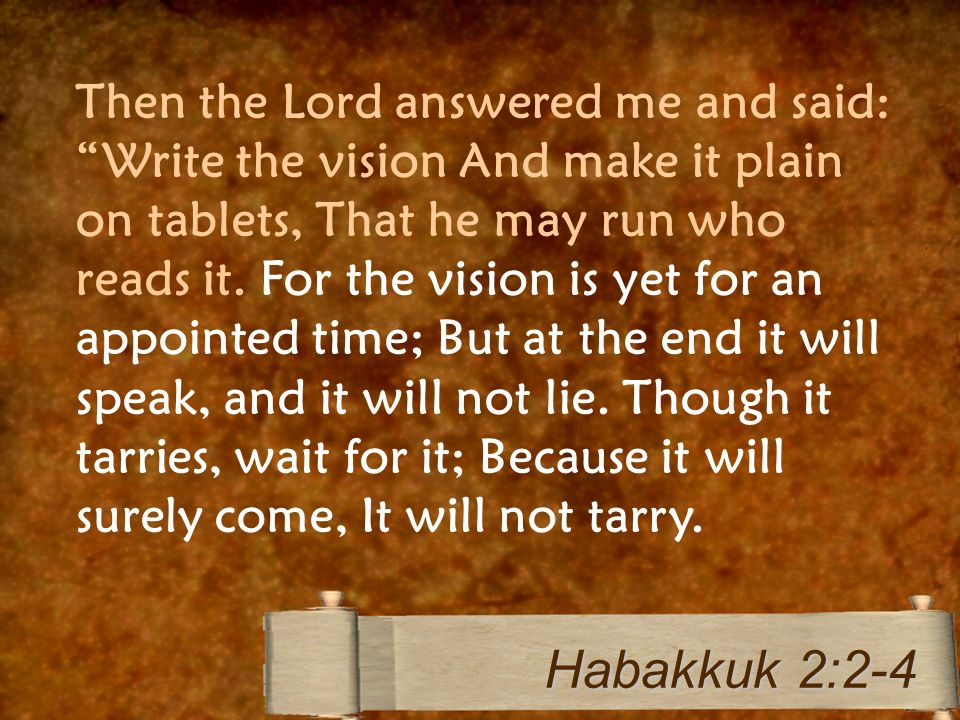 Then the Lord answered me and said: Write the vision And make it plain on tablets, That he may run who reads it. For the vision is yet for an appointe
