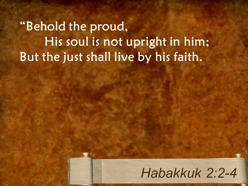 Behold the proud, His soul is not upright in him; But the just shall live by his faith. Habakkuk 2:2-4