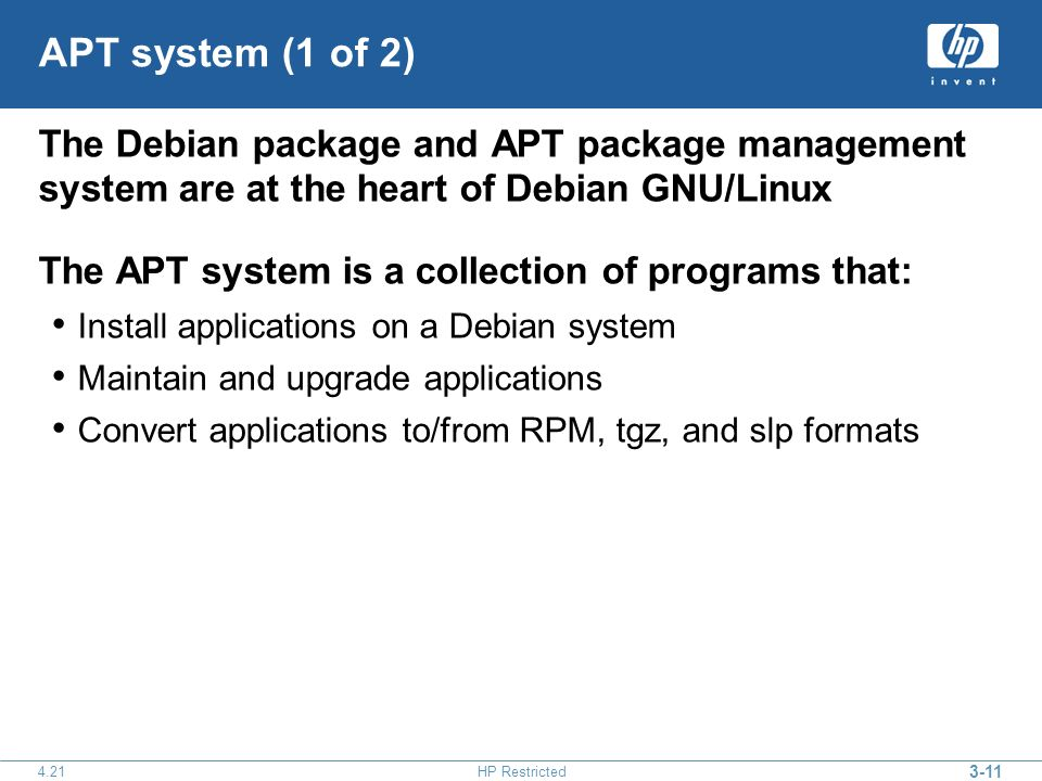 3-11 4.21HP Restricted APT system (1 of 2) The Debian package and APT package management system are at the heart of Debian GNU/Linux The APT system is a collection of programs that: Install applications on a Debian system Maintain and upgrade applications Convert applications to/from RPM, tgz, and slp formats