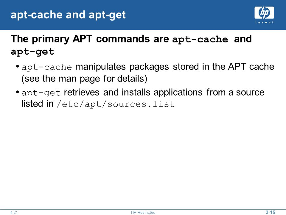 3-15 4.21HP Restricted apt-cache and apt-get The primary APT commands are apt-cache and apt-get apt-cache manipulates packages stored in the APT cache (see the man page for details) apt-get retrieves and installs applications from a source listed in /etc/apt/sources.list