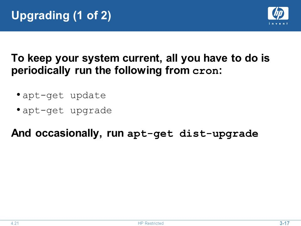HP Restricted Upgrading (1 of 2) To keep your system current, all you have to do is periodically run the following from cron : apt-get update apt-get upgrade And occasionally, run apt-get dist-upgrade