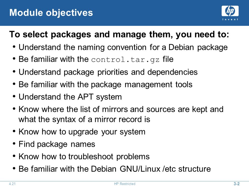 HP Restricted Module objectives To select packages and manage them, you need to: Understand the naming convention for a Debian package Be familiar with the control.tar.gz file Understand package priorities and dependencies Be familiar with the package management tools Understand the APT system Know where the list of mirrors and sources are kept and what the syntax of a mirror record is Know how to upgrade your system Find package names Know how to troubleshoot problems Be familiar with the Debian GNU/Linux /etc structure