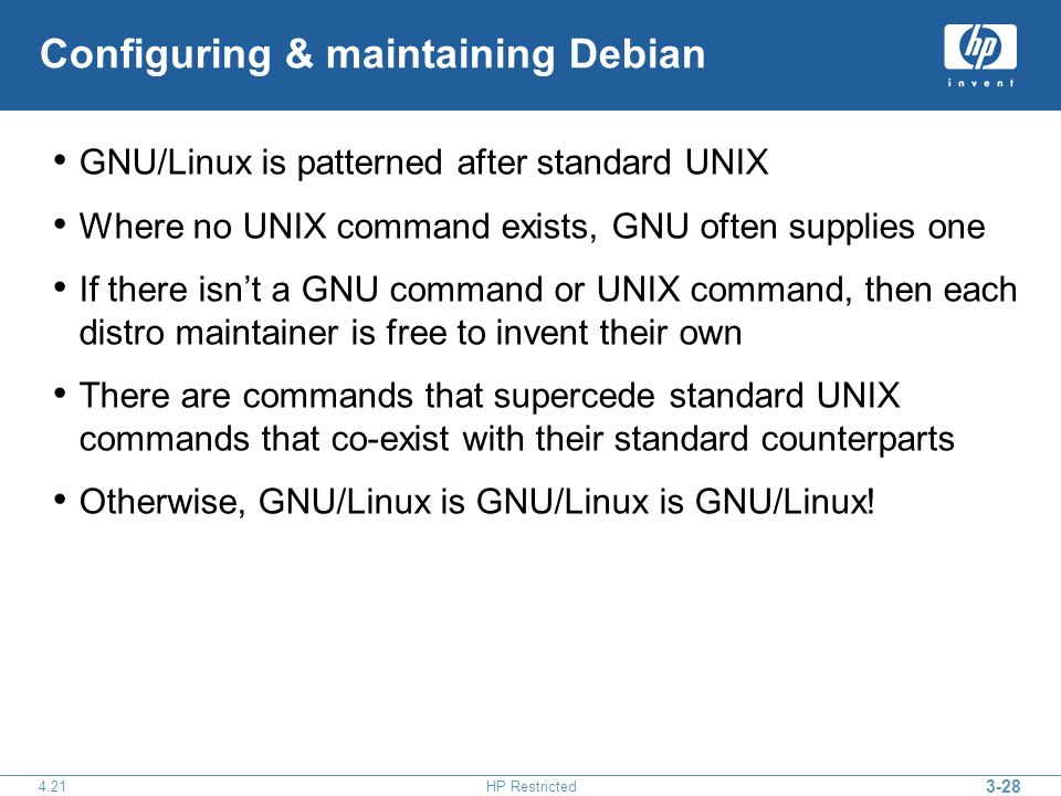 3-28 4.21HP Restricted Configuring & maintaining Debian GNU/Linux is patterned after standard UNIX Where no UNIX command exists, GNU often supplies one If there isnt a GNU command or UNIX command, then each distro maintainer is free to invent their own There are commands that supercede standard UNIX commands that co-exist with their standard counterparts Otherwise, GNU/Linux is GNU/Linux is GNU/Linux!