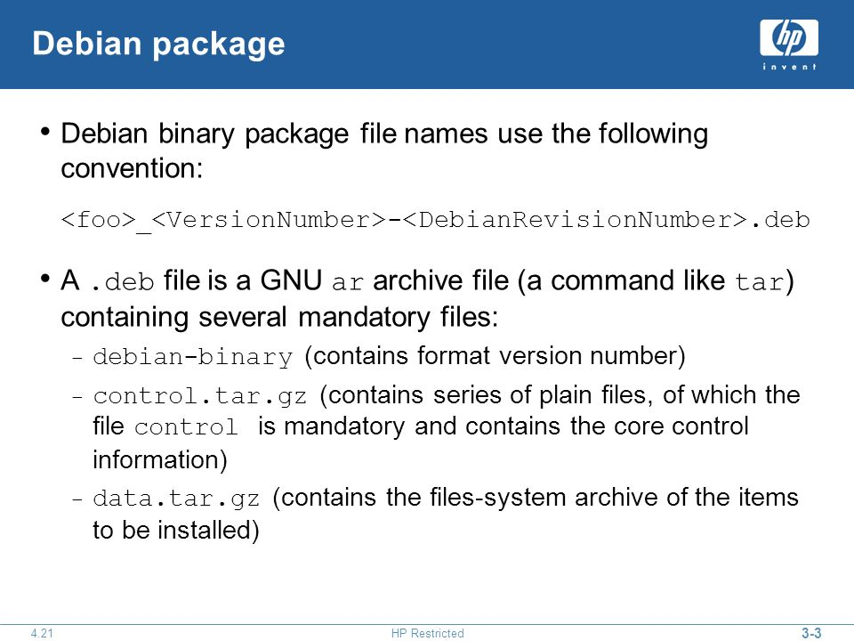 3-3 4.21HP Restricted Debian package Debian binary package file names use the following convention: _ -.deb A.deb file is a GNU ar archive file (a command like tar ) containing several mandatory files: – debian-binary (contains format version number) – control.tar.gz (contains series of plain files, of which the file control is mandatory and contains the core control information) – data.tar.gz (contains the files-system archive of the items to be installed)