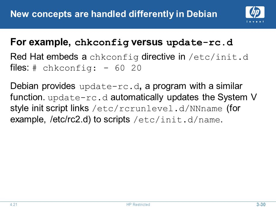 3-30 4.21HP Restricted New concepts are handled differently in Debian For example, chkconfig versus update-rc.d Red Hat embeds a chkconfig directive in /etc/init.d files: # chkconfig: - 60 20 Debian provides update-rc.d, a program with a similar function.