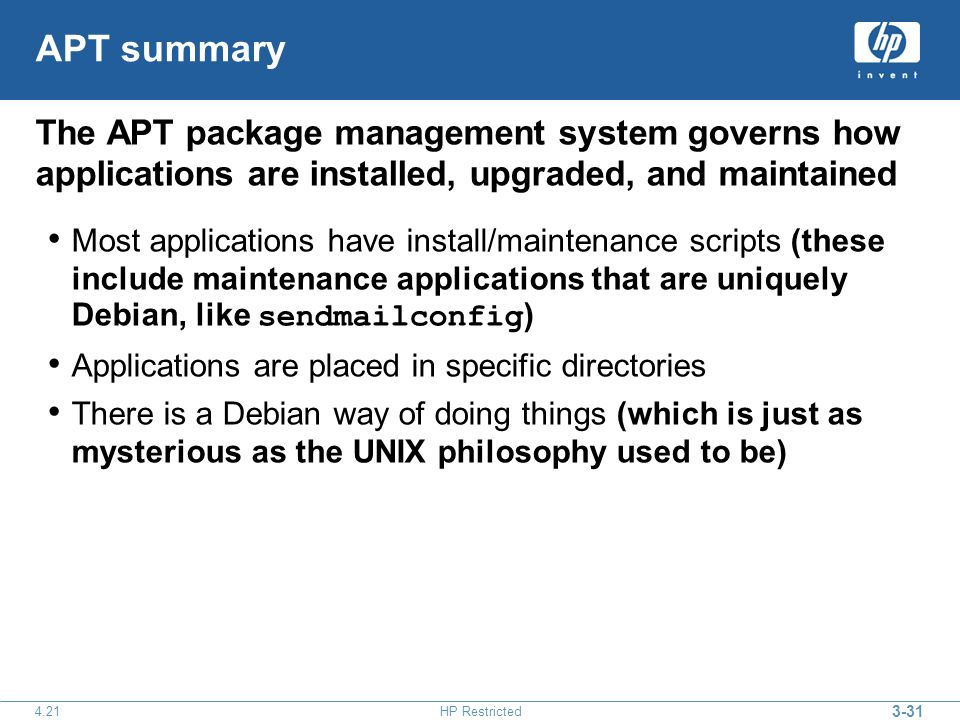3-31 4.21HP Restricted APT summary The APT package management system governs how applications are installed, upgraded, and maintained Most applications have install/maintenance scripts (these include maintenance applications that are uniquely Debian, like sendmailconfig ) Applications are placed in specific directories There is a Debian way of doing things (which is just as mysterious as the UNIX philosophy used to be)