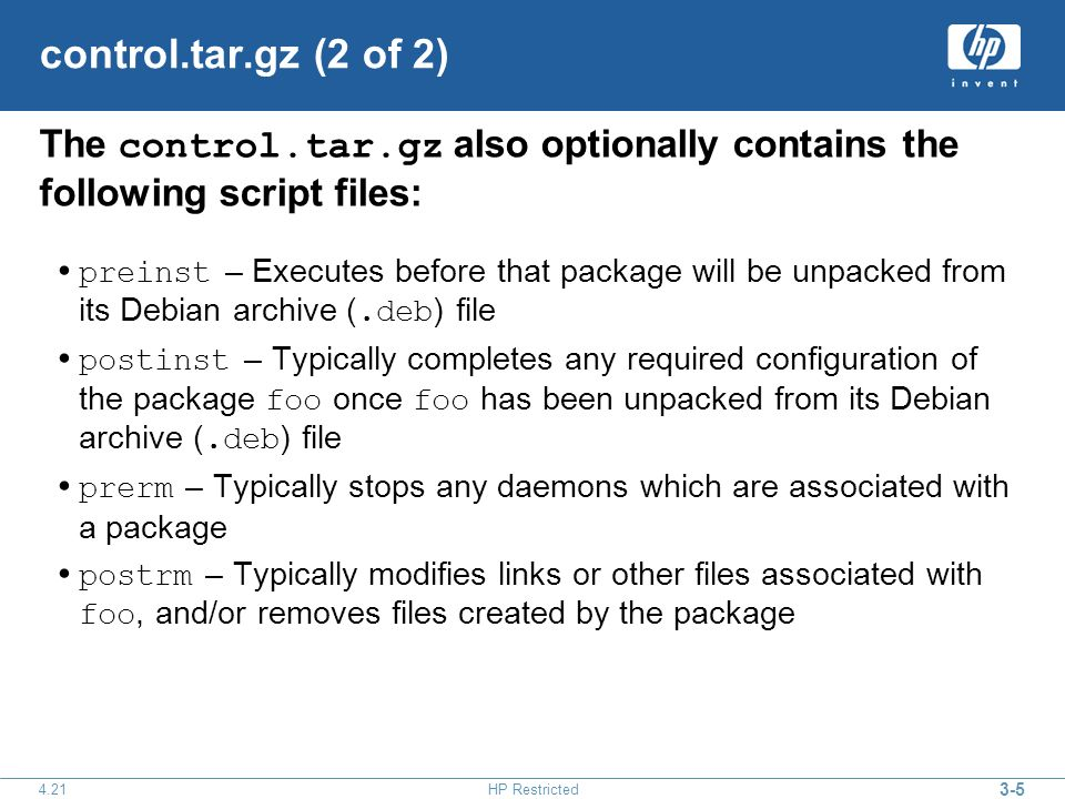 HP Restricted control.tar.gz (2 of 2) The control.tar.gz also optionally contains the following script files: preinst – Executes before that package will be unpacked from its Debian archive (.deb ) file postinst – Typically completes any required configuration of the package foo once foo has been unpacked from its Debian archive (.deb ) file prerm – Typically stops any daemons which are associated with a package postrm – Typically modifies links or other files associated with foo, and/or removes files created by the package
