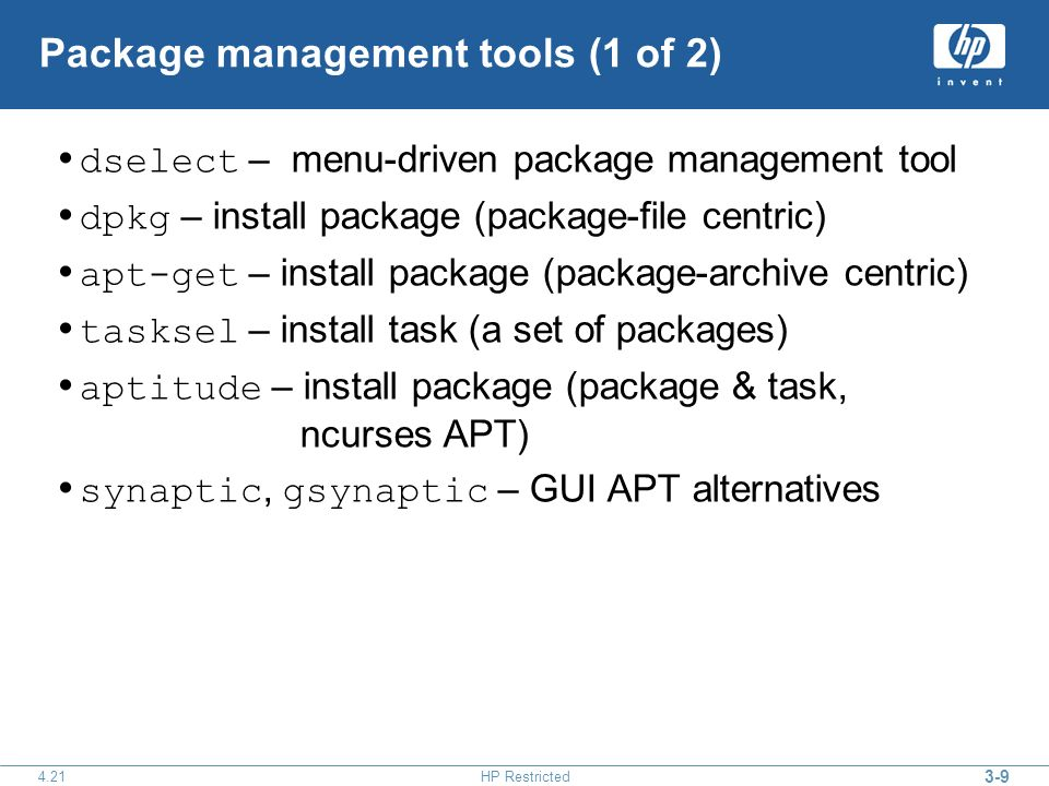 HP Restricted Package management tools (1 of 2) dselect – menu-driven package management tool dpkg – install package (package-file centric) apt-get – install package (package-archive centric) tasksel – install task (a set of packages) aptitude – install package (package & task, ncurses APT) synaptic, gsynaptic – GUI APT alternatives