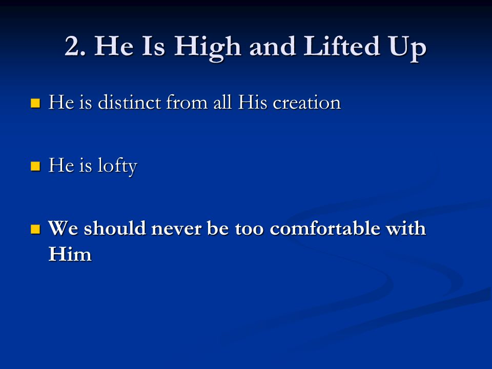 He is distinct from all His creation He is distinct from all His creation He is lofty He is lofty We should never be too comfortable with Him We should never be too comfortable with Him 2.