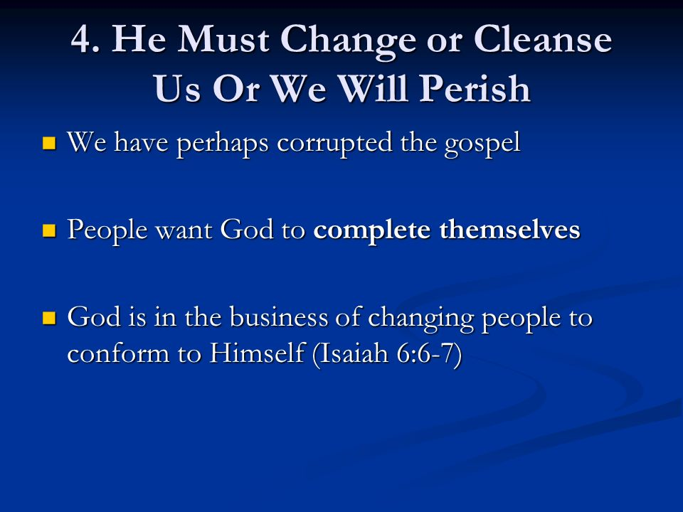 4. He Must Change or Cleanse Us Or We Will Perish We have perhaps corrupted the gospel We have perhaps corrupted the gospel People want God to complet