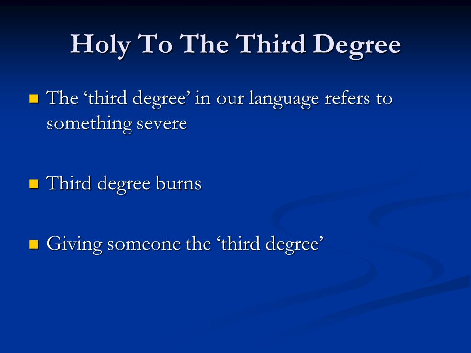 Holy To The Third Degree The third degree in our language refers to something severe The third degree in our language refers to something severe Third degree burns Third degree burns Giving someone the third degree Giving someone the third degree