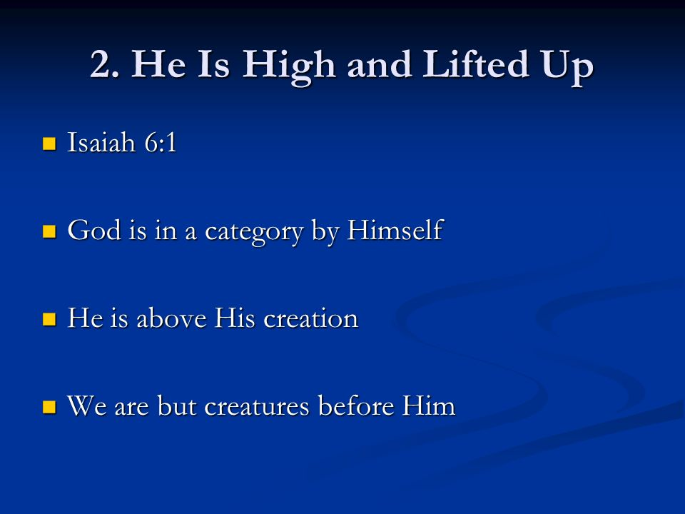 2. He Is High and Lifted Up Isaiah 6:1 Isaiah 6:1 God is in a category by Himself God is in a category by Himself He is above His creation He is above