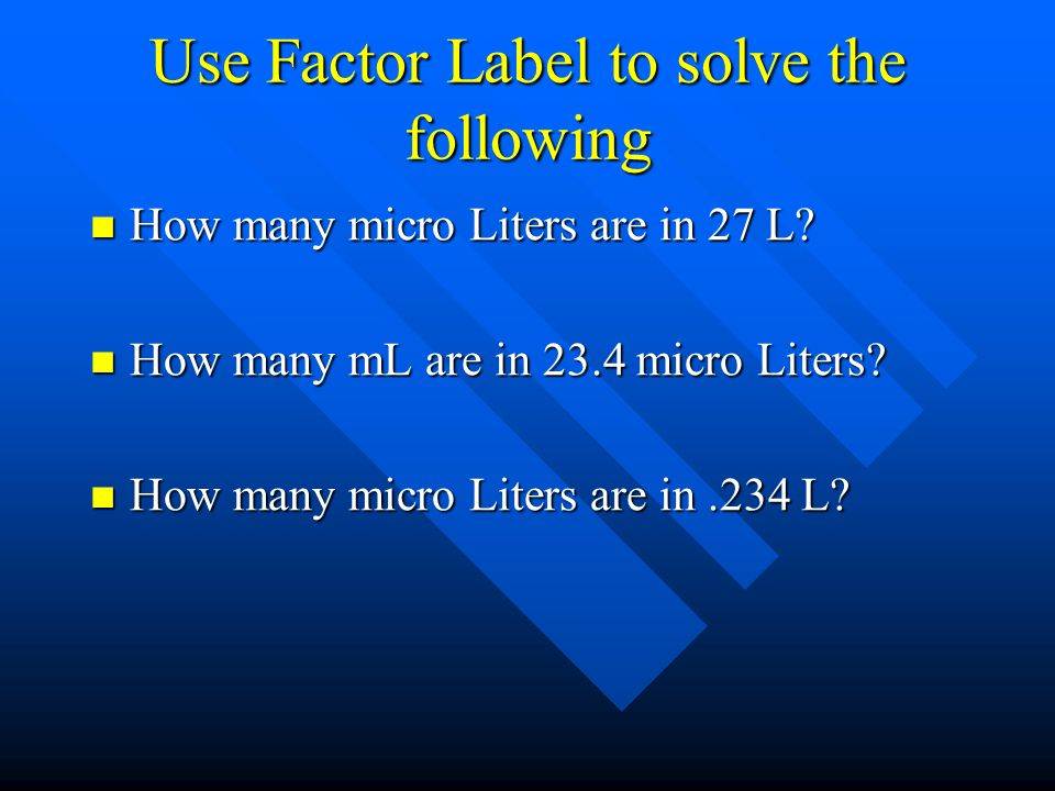 Use Factor Label to solve the following How many micro Liters are in 27 L? How many micro Liters are in 27 L? How many mL are in 23.4 micro Liters? Ho