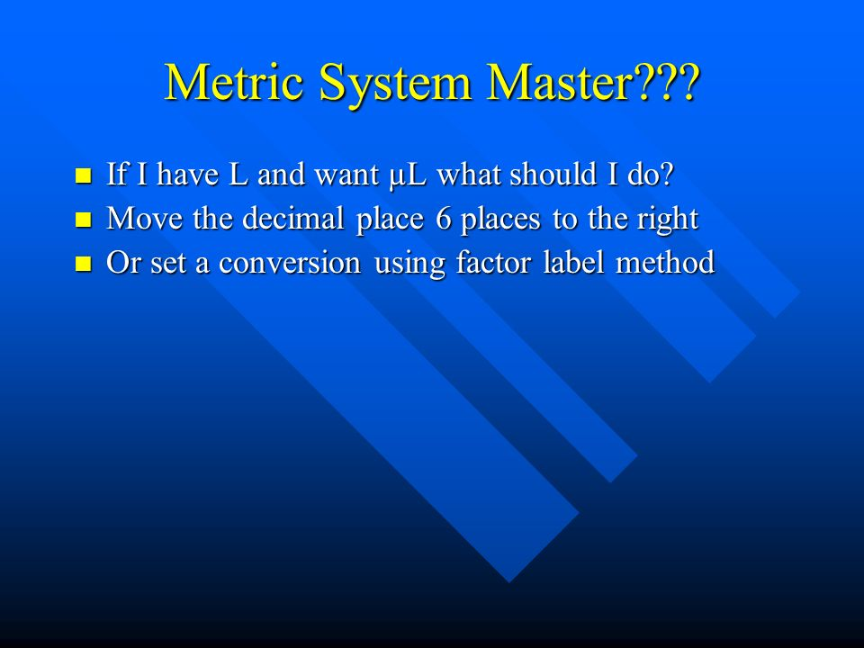 Metric System Master??? If I have L and want µL what should I do? If I have L and want µL what should I do? Move the decimal place 6 places to the rig