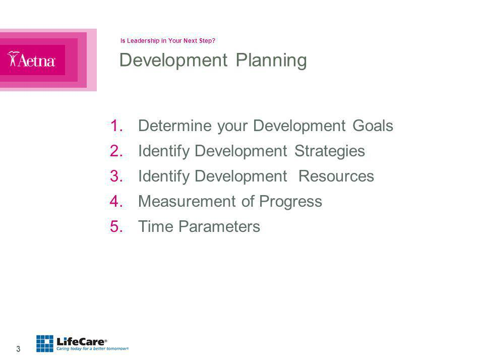Is Leadership in Your Next Step? 3 Development Planning 1.Determine your Development Goals 2.Identify Development Strategies 3.Identify Development Re