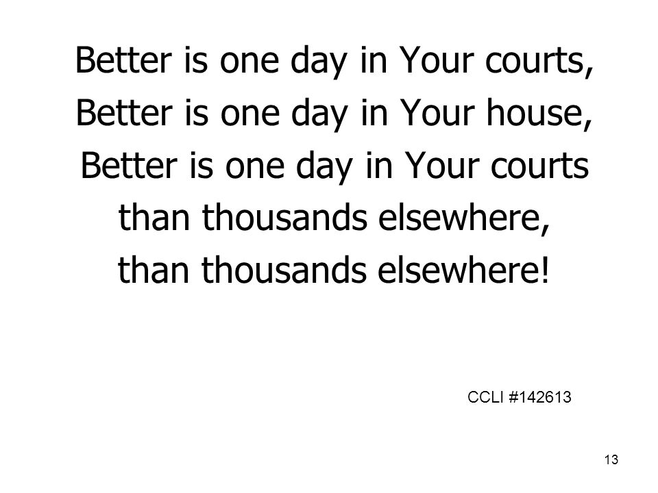 13 Better is one day in Your courts, Better is one day in Your house, Better is one day in Your courts than thousands elsewhere, than thousands elsewhere.