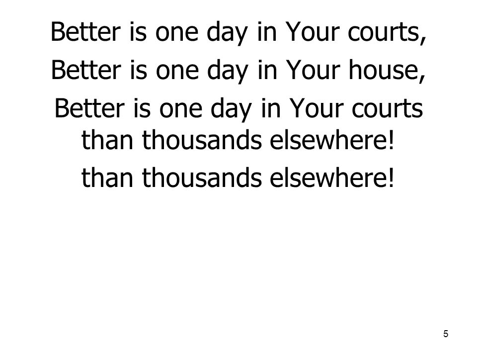 5 Better is one day in Your courts, Better is one day in Your house, Better is one day in Your courts than thousands elsewhere.