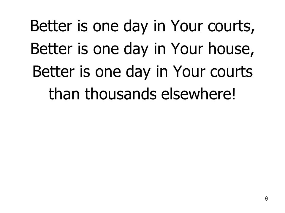 9 Better is one day in Your courts, Better is one day in Your house, Better is one day in Your courts than thousands elsewhere!