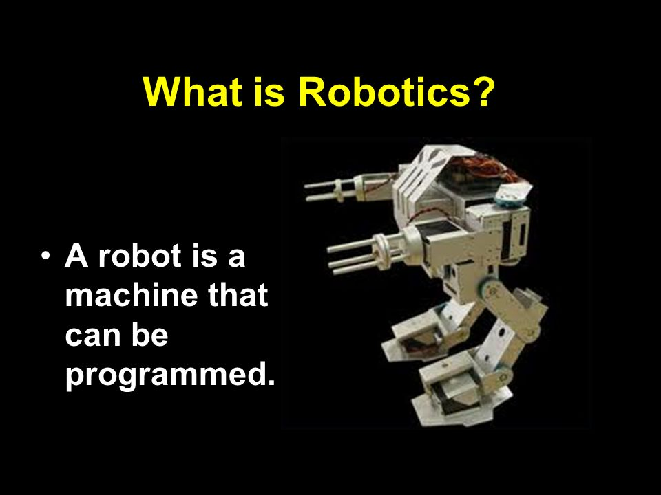 What is Robotics? A robot is a machine that can be programmed.
