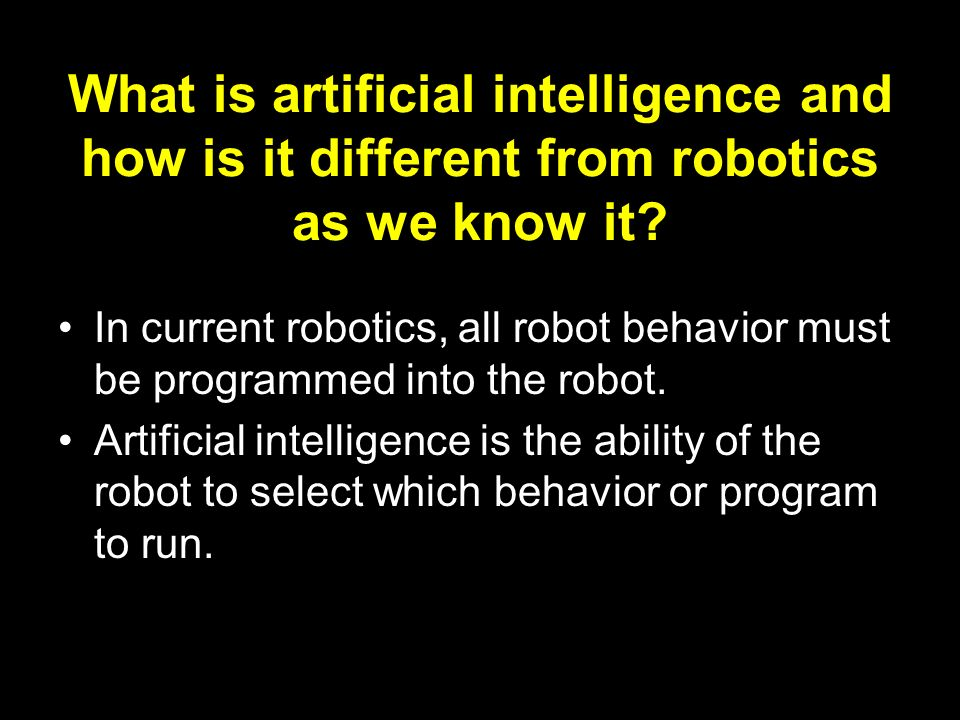 What is artificial intelligence and how is it different from robotics as we know it? In current robotics, all robot behavior must be programmed into t