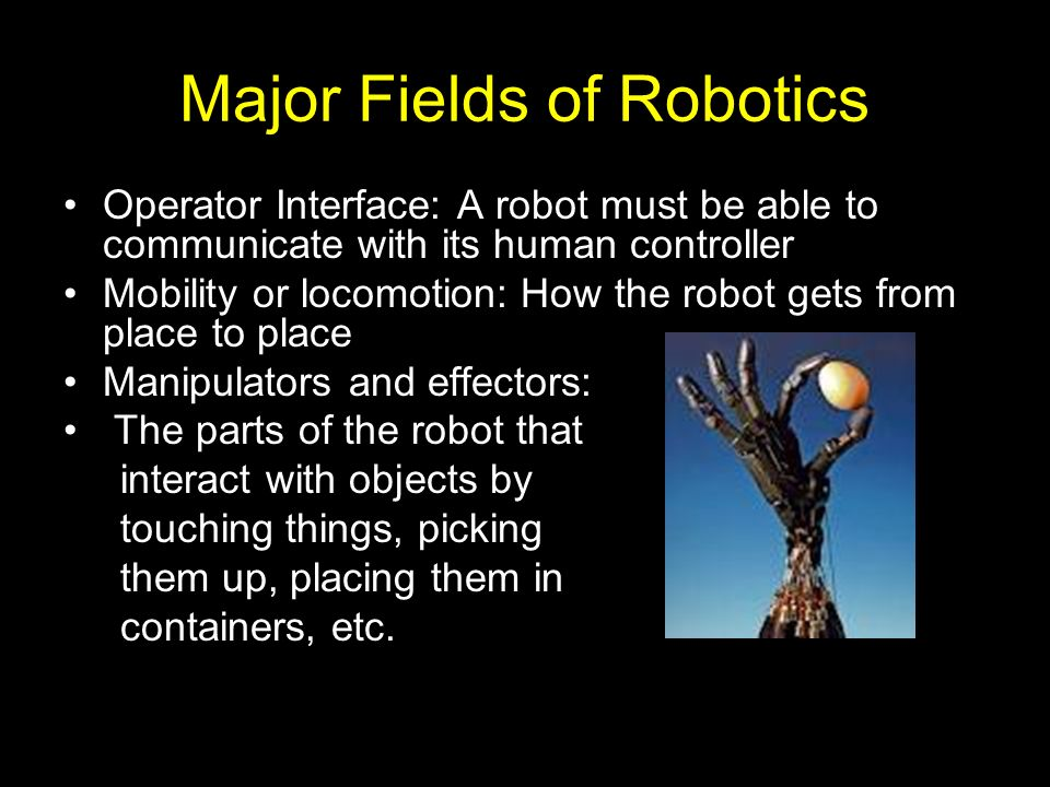 Major Fields of Robotics Operator Interface: A robot must be able to communicate with its human controller Mobility or locomotion: How the robot gets