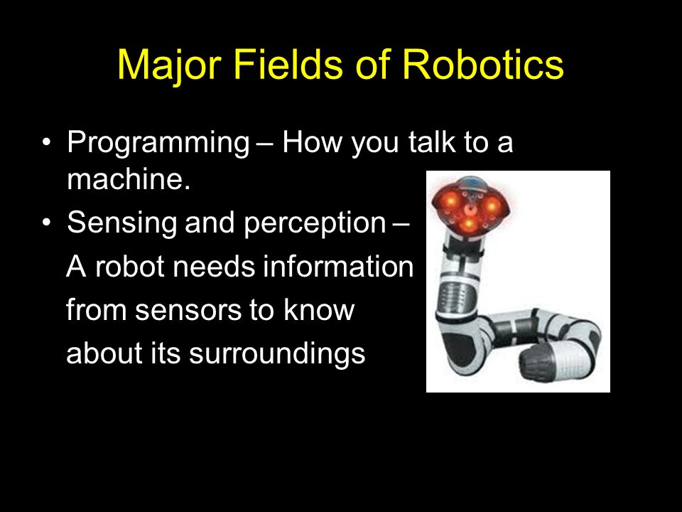 Major Fields of Robotics Programming – How you talk to a machine. Sensing and perception – A robot needs information from sensors to know about its su