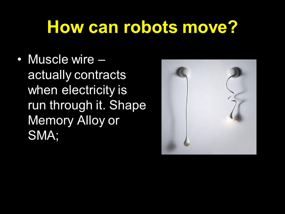 How can robots move? Muscle wire – actually contracts when electricity is run through it. Shape Memory Alloy or SMA;