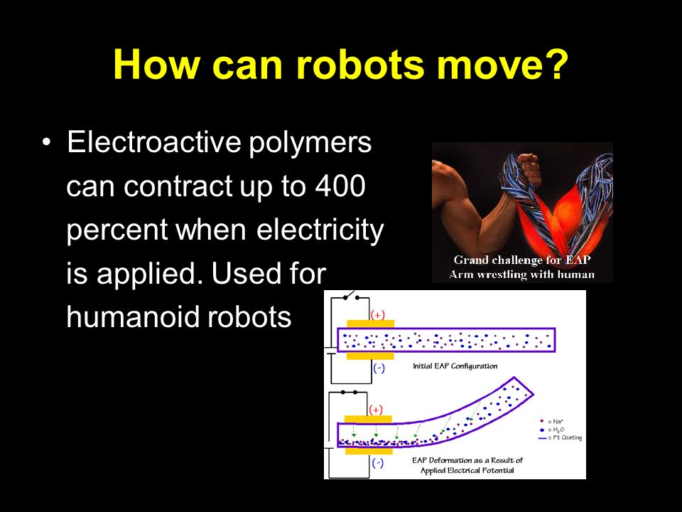 How can robots move? Electroactive polymers can contract up to 400 percent when electricity is applied. Used for humanoid robots