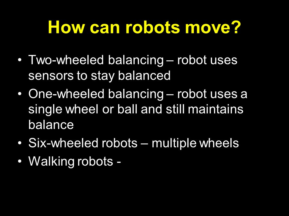 How can robots move? Two-wheeled balancing – robot uses sensors to stay balanced One-wheeled balancing – robot uses a single wheel or ball and still m