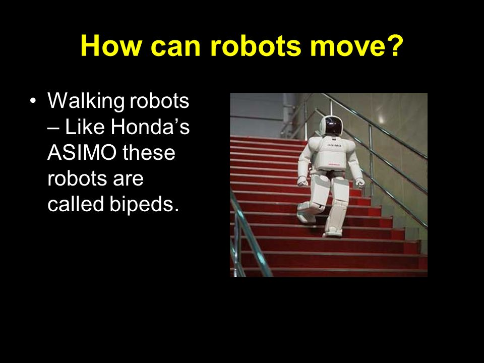 How can robots move? Walking robots – Like Hondas ASIMO these robots are called bipeds.