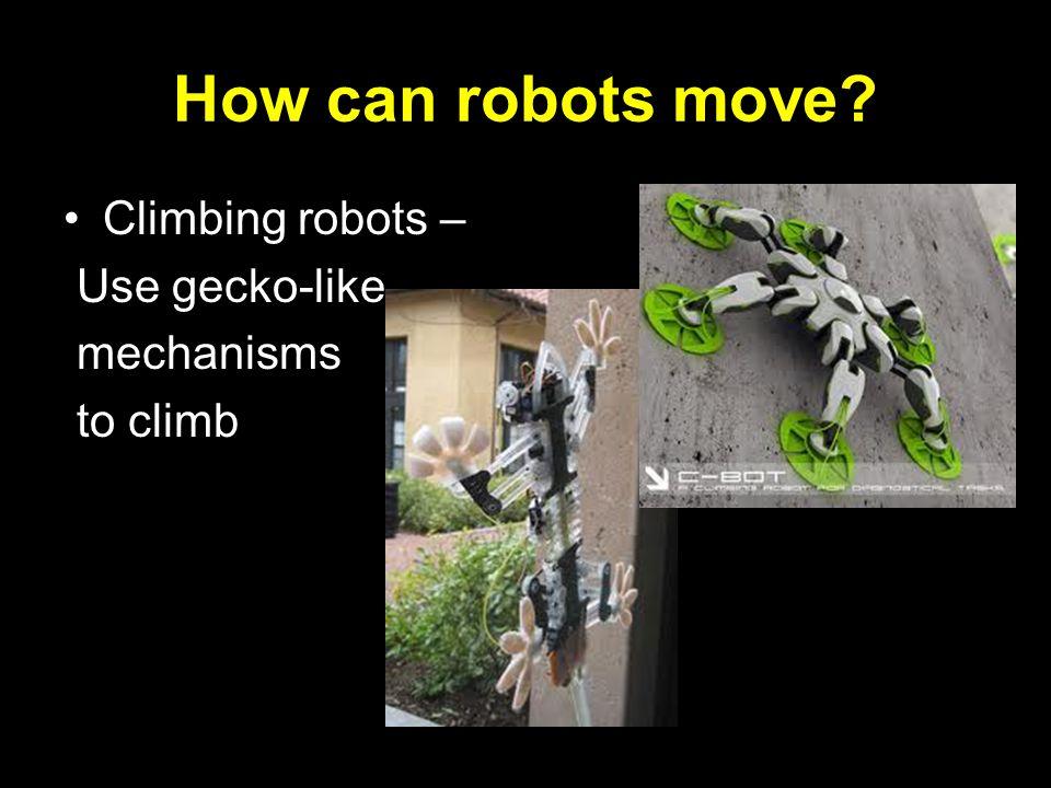 How can robots move? Climbing robots – Use gecko-like mechanisms to climb