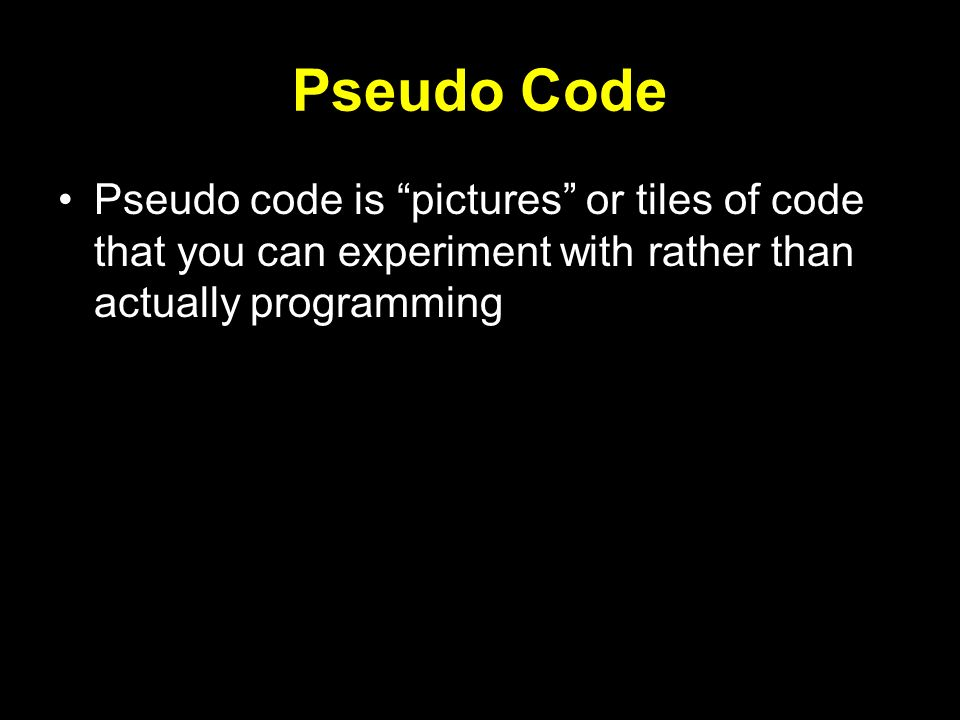 Pseudo Code Pseudo code is pictures or tiles of code that you can experiment with rather than actually programming