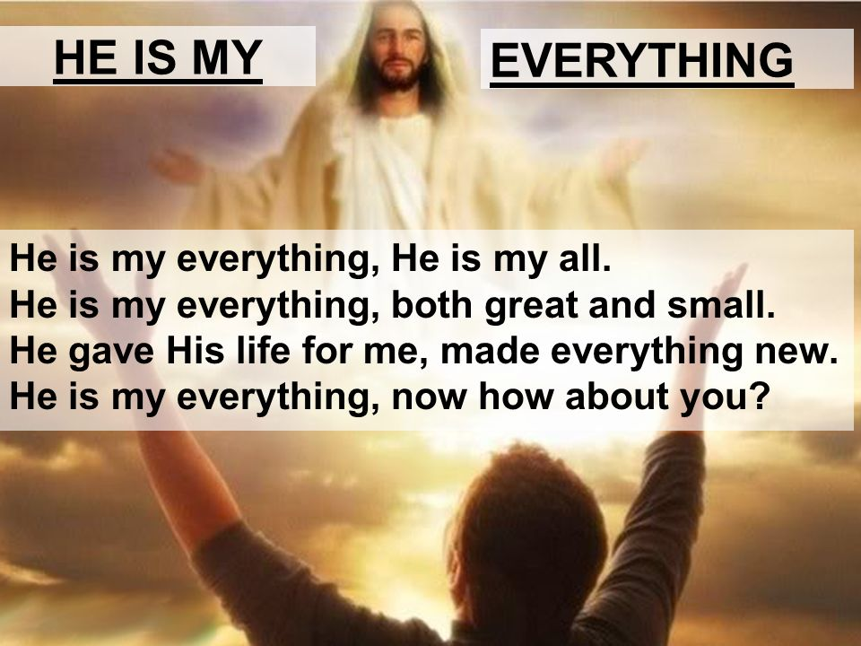 HE IS MY EVERYTHING He is my everything, He is my all. He is my everything, both great and small. He gave His life for me, made everything new. He is