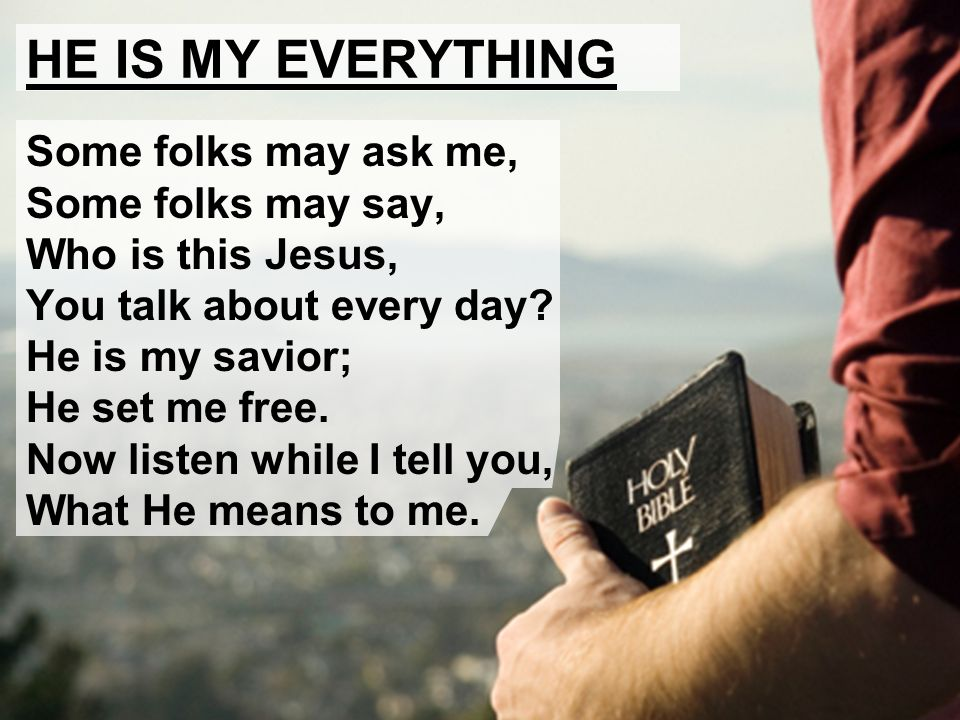 HE IS MY EVERYTHING Some folks may ask me, Some folks may say, Who is this Jesus, You talk about every day? He is my savior; He set me free. Now liste