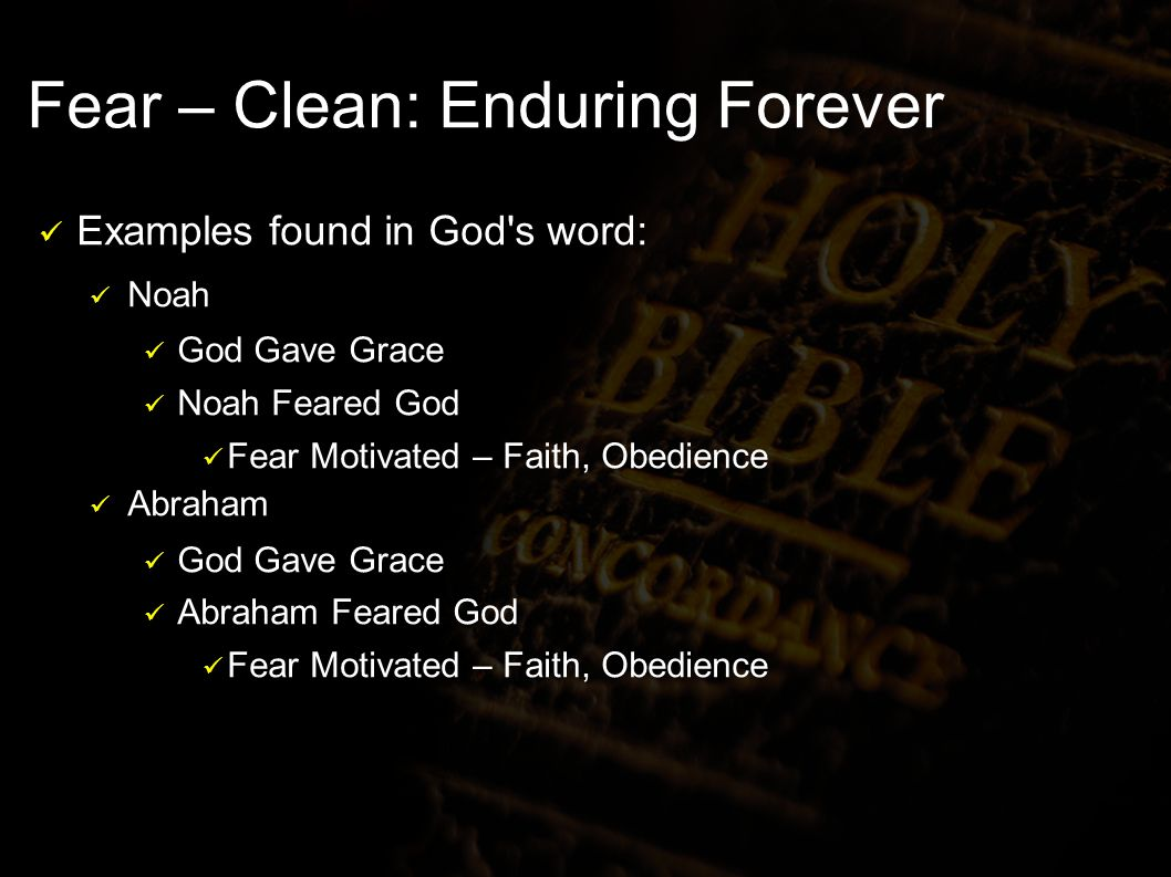 Fear – Clean: Enduring Forever Examples found in God s word: Noah God Gave Grace Noah Feared God Fear Motivated – Faith, Obedience Abraham God Gave Grace Abraham Feared God Fear Motivated – Faith, Obedience
