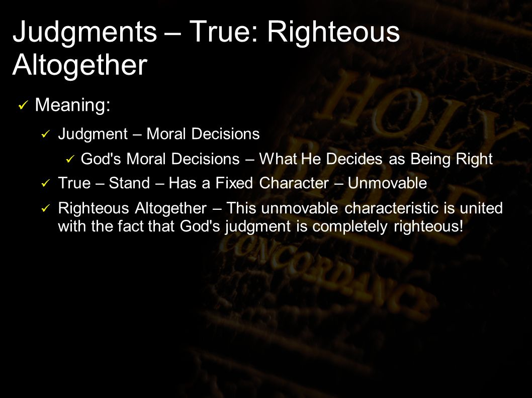 Judgments – True: Righteous Altogether Meaning: Judgment – Moral Decisions God s Moral Decisions – What He Decides as Being Right True – Stand – Has a Fixed Character – Unmovable Righteous Altogether – This unmovable characteristic is united with the fact that God s judgment is completely righteous!