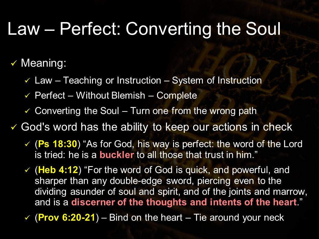 Law – Perfect: Converting the Soul Meaning: Law – Teaching or Instruction – System of Instruction Perfect – Without Blemish – Complete Converting the Soul – Turn one from the wrong path God s word has the ability to keep our actions in check (Ps 18:30) As for God, his way is perfect: the word of the Lord is tried: he is a buckler to all those that trust in him.