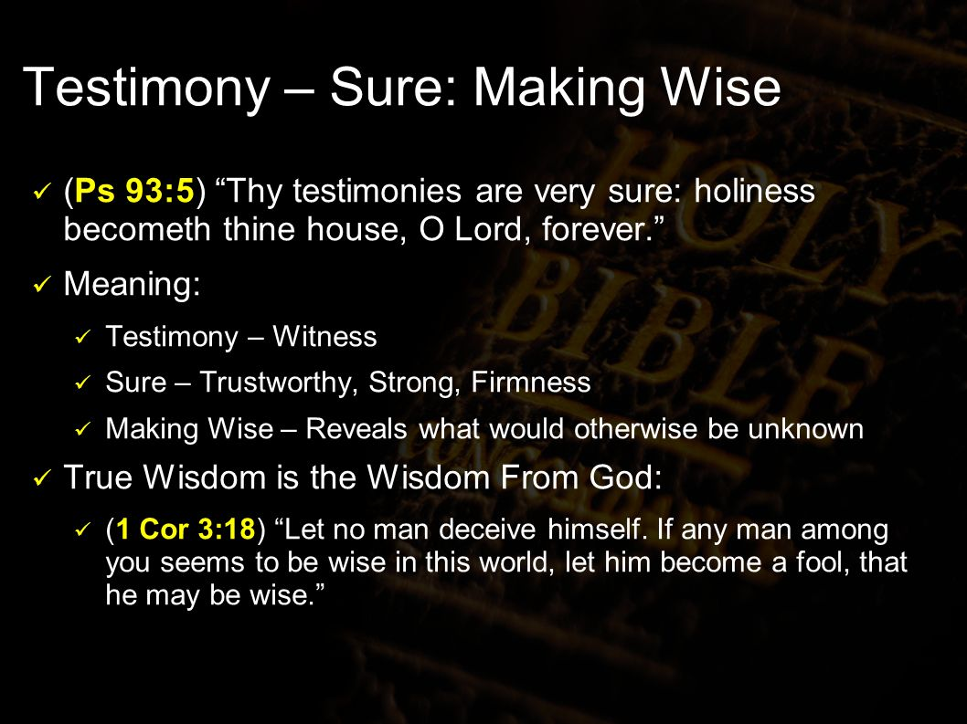 Testimony – Sure: Making Wise (Ps 93:5) Thy testimonies are very sure: holiness becometh thine house, O Lord, forever.