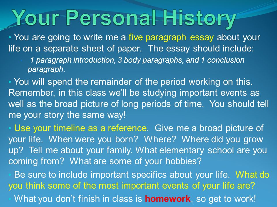 You are going to write me a five paragraph essay about your life on a separate sheet of paper. The essay should include: 1 paragraph introduction, 3 b
