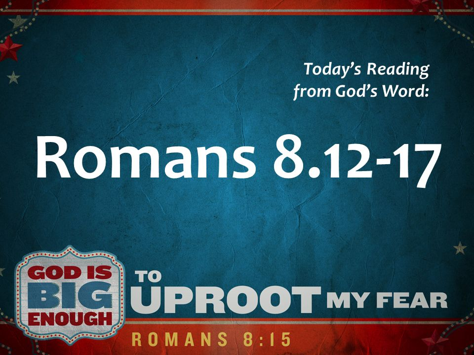 Romans 8.12-17 Todays Reading from Gods Word: