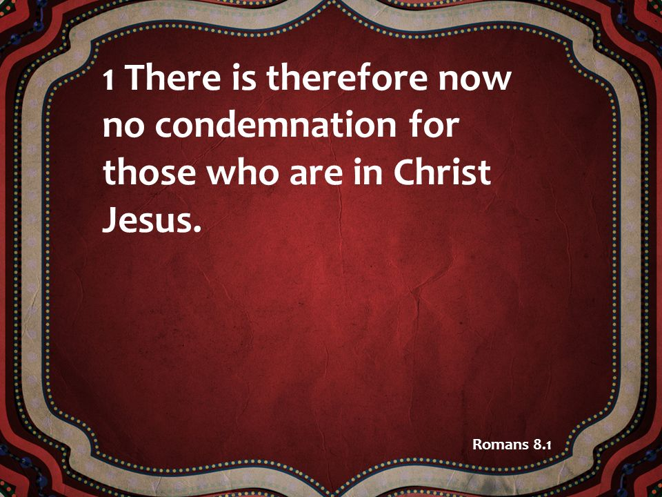 1 There is therefore now no condemnation for those who are in Christ Jesus. Romans 8.1