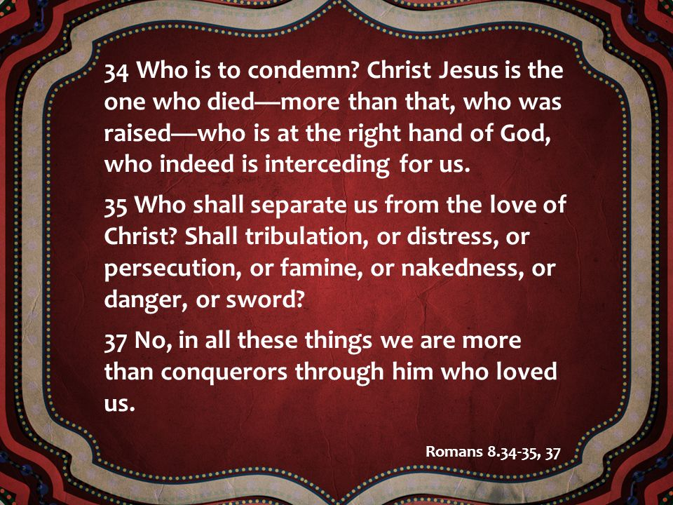 34 Who is to condemn? Christ Jesus is the one who diedmore than that, who was raisedwho is at the right hand of God, who indeed is interceding for us.