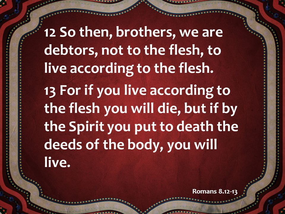 12 So then, brothers, we are debtors, not to the flesh, to live according to the flesh. 13 For if you live according to the flesh you will die, but if