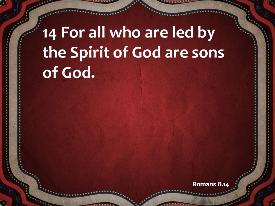 14 For all who are led by the Spirit of God are sons of God. Romans 8.14